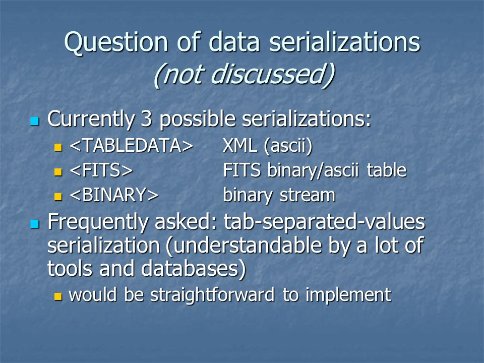 Question of data serializations (not discussed) Currently 3 possible serializations: Currently 3 possible serializations: XML (ascii) XML (ascii) FITS