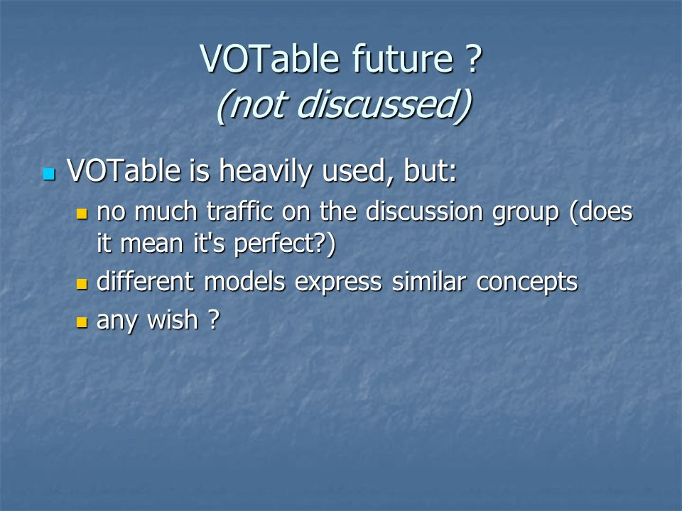 VOTable future ? (not discussed) VOTable is heavily used, but: VOTable is heavily used, but: no much traffic on the discussion group (does it mean it'