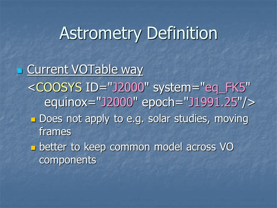Astrometry Definition Current VOTable way Current VOTable way Does not apply to e.g. solar studies, moving frames Does not apply to e.g. solar studies