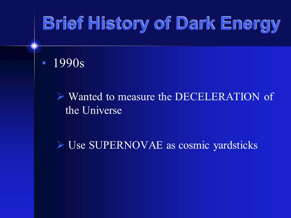 Brief History of Dark Energy 1990s Wanted to measure the DECELERATION of the Universe Use SUPERNOVAE as cosmic yardsticks