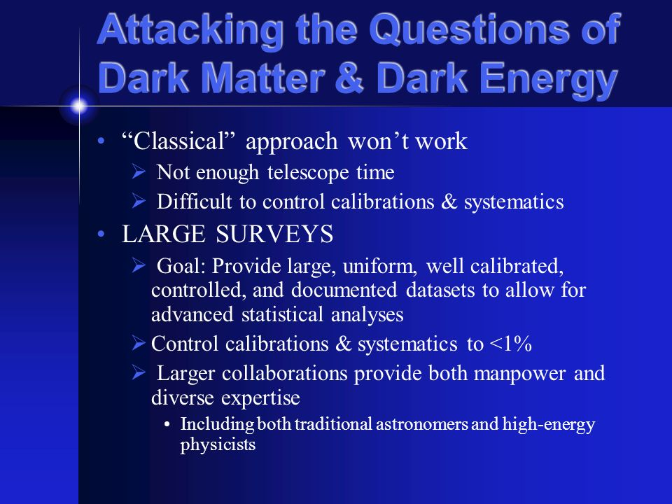 Attacking the Questions of Dark Matter & Dark Energy Classical approach wont work Not enough telescope time Difficult to control calibrations & systematics LARGE SURVEYS Goal: Provide large, uniform, well calibrated, controlled, and documented datasets to allow for advanced statistical analyses Control calibrations & systematics to <1% Larger collaborations provide both manpower and diverse expertise Including both traditional astronomers and high-energy physicists