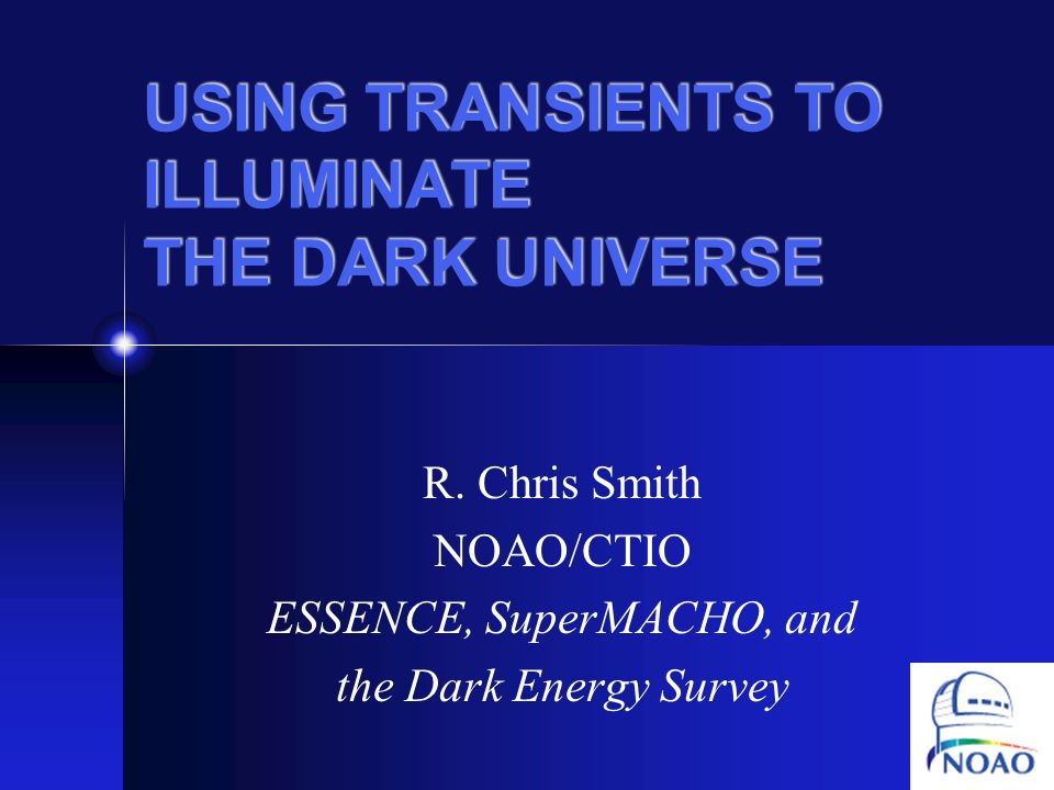 USING TRANSIENTS TO ILLUMINATE THE DARK UNIVERSE R. Chris Smith NOAO/CTIO ESSENCE, SuperMACHO, and the Dark Energy Survey
