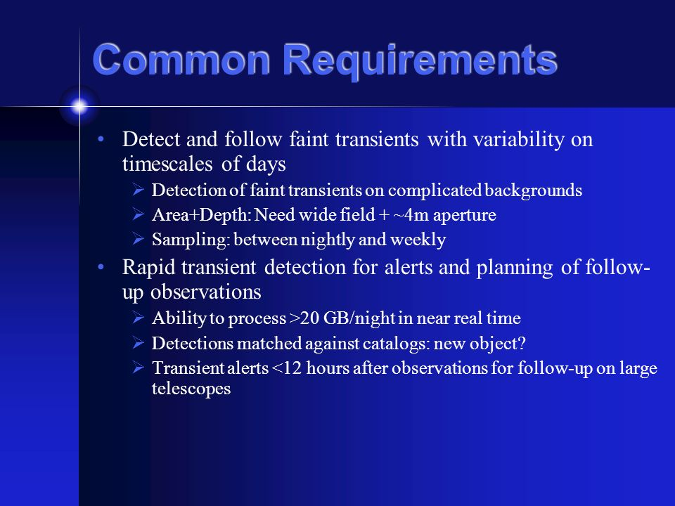 Common Requirements Detect and follow faint transients with variability on timescales of days Detection of faint transients on complicated backgrounds Area+Depth: Need wide field + ~4m aperture Sampling: between nightly and weekly Rapid transient detection for alerts and planning of follow- up observations Ability to process >20 GB/night in near real time Detections matched against catalogs: new object.