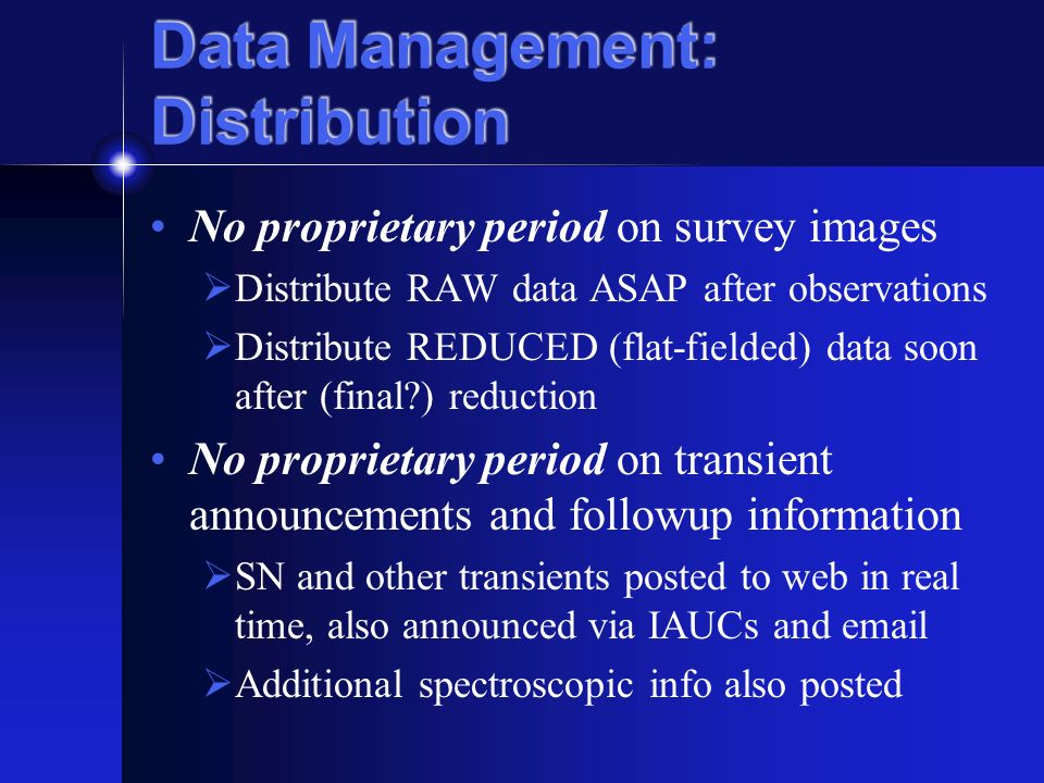 Data Management: Distribution No proprietary period on survey images Distribute RAW data ASAP after observations Distribute REDUCED (flat-fielded) data soon after (final ) reduction No proprietary period on transient announcements and followup information SN and other transients posted to web in real time, also announced via IAUCs and email Additional spectroscopic info also posted
