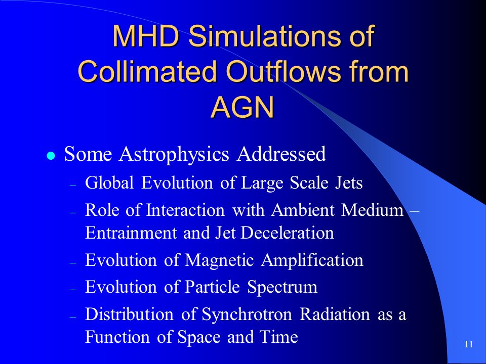 11 MHD Simulations of Collimated Outflows from AGN Some Astrophysics Addressed – Global Evolution of Large Scale Jets – Role of Interaction with Ambient Medium – Entrainment and Jet Deceleration – Evolution of Magnetic Amplification – Evolution of Particle Spectrum – Distribution of Synchrotron Radiation as a Function of Space and Time