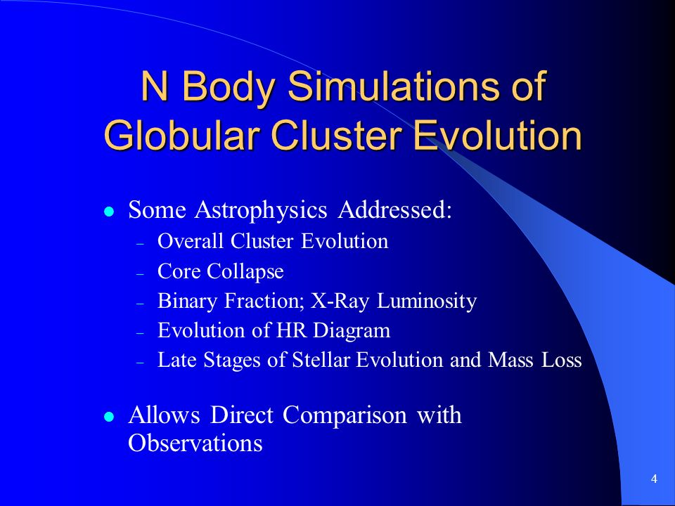 4 N Body Simulations of Globular Cluster Evolution Some Astrophysics Addressed: – Overall Cluster Evolution – Core Collapse – Binary Fraction; X-Ray Luminosity – Evolution of HR Diagram – Late Stages of Stellar Evolution and Mass Loss Allows Direct Comparison with Observations