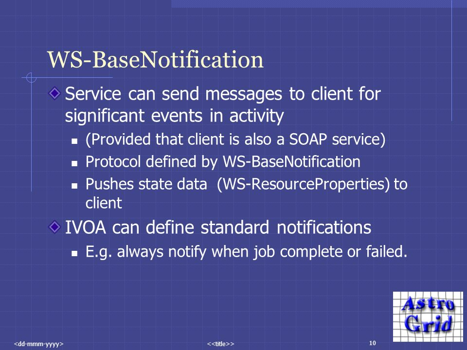 10 > WS-BaseNotification Service can send messages to client for significant events in activity (Provided that client is also a SOAP service) Protocol defined by WS-BaseNotification Pushes state data (WS-ResourceProperties) to client IVOA can define standard notifications E.g.