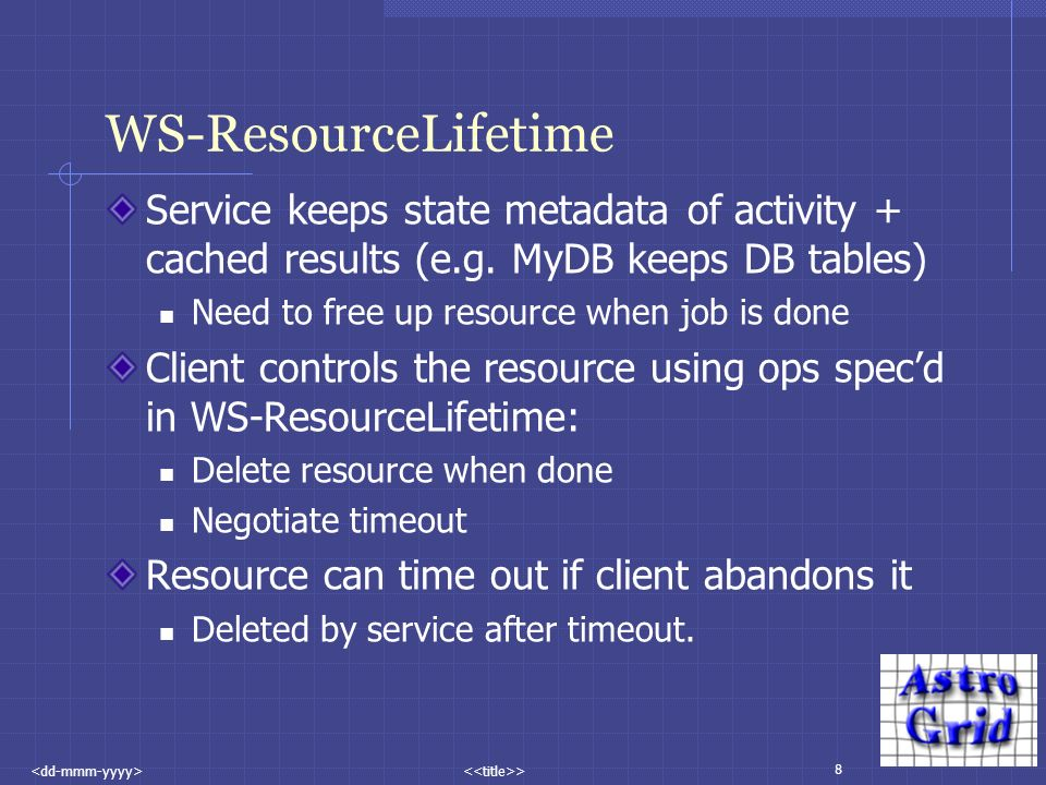 8 > WS-ResourceLifetime Service keeps state metadata of activity + cached results (e.g.