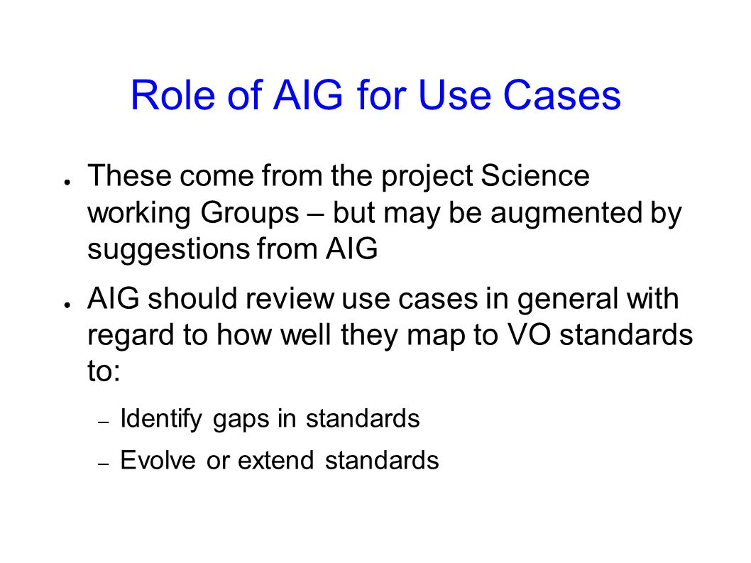 Role of AIG for Use Cases These come from the project Science working Groups – but may be augmented by suggestions from AIG AIG should review use case