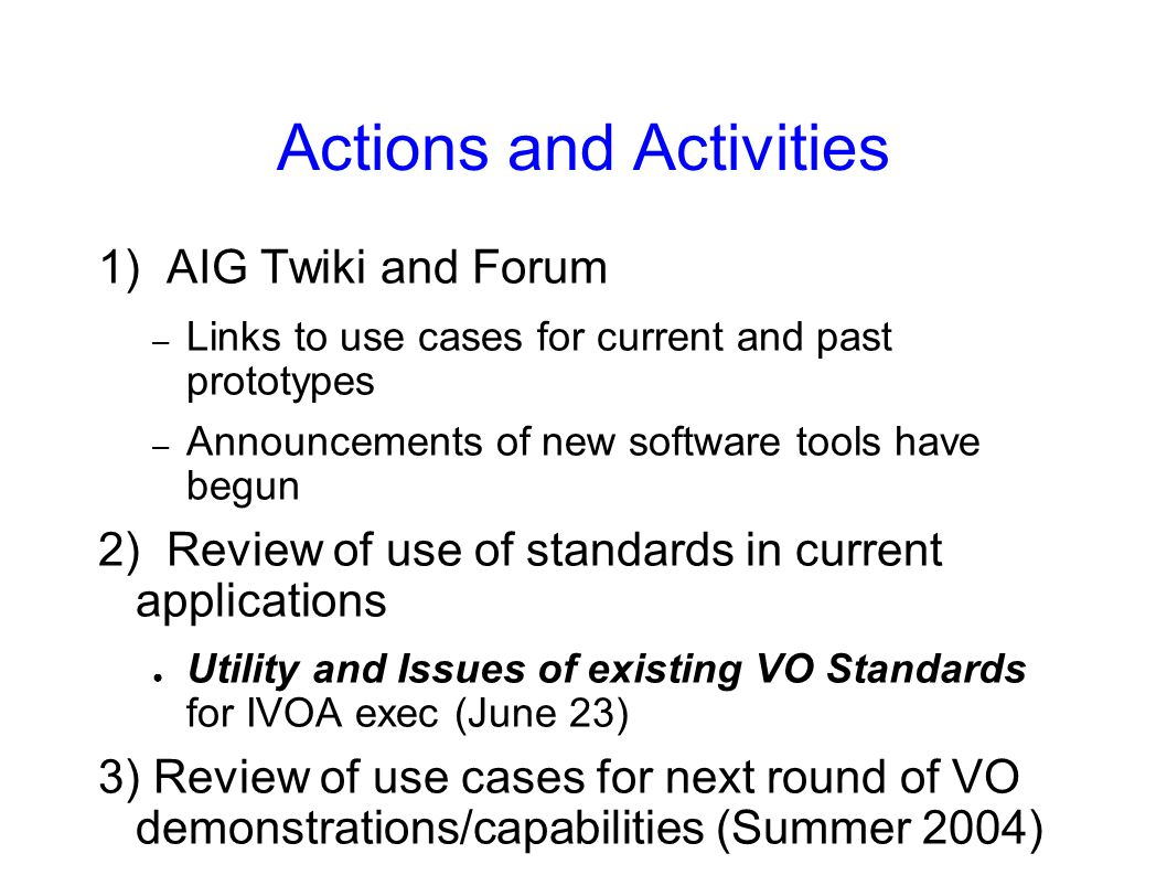 Actions and Activities 1) AIG Twiki and Forum – Links to use cases for current and past prototypes – Announcements of new software tools have begun 2) Review of use of standards in current applications Utility and Issues of existing VO Standards for IVOA exec (June 23) 3) Review of use cases for next round of VO demonstrations/capabilities (Summer 2004)