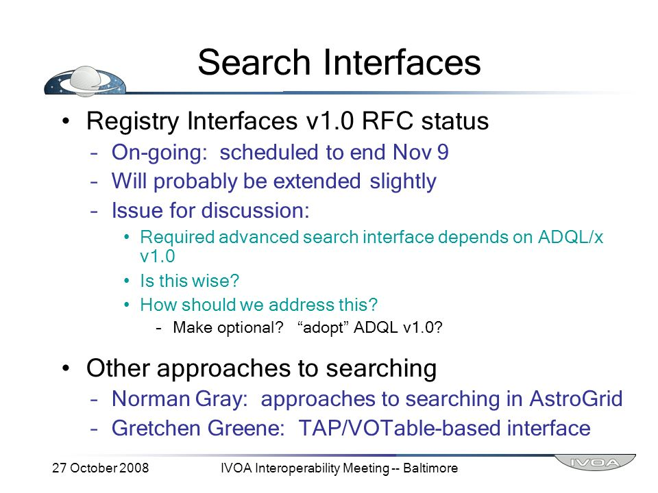 27 October 2008IVOA Interoperability Meeting -- Baltimore Search Interfaces Registry Interfaces v1.0 RFC status –On-going: scheduled to end Nov 9 –Will probably be extended slightly –Issue for discussion: Required advanced search interface depends on ADQL/x v1.0 Is this wise.