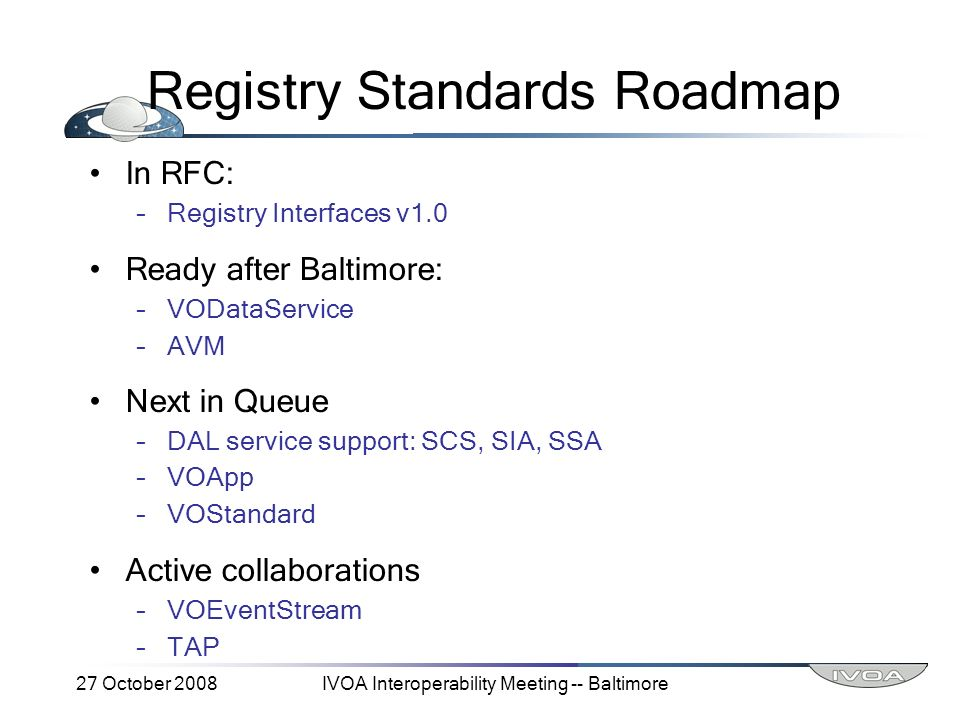 27 October 2008IVOA Interoperability Meeting -- Baltimore Registry Standards Roadmap In RFC: –Registry Interfaces v1.0 Ready after Baltimore: –VODataService –AVM Next in Queue –DAL service support: SCS, SIA, SSA –VOApp –VOStandard Active collaborations –VOEventStream –TAP