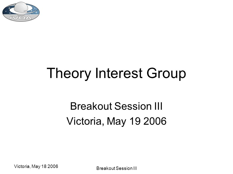 Victoria, May 18 2006 Breakout Session III Theory Interest Group Breakout Session III Victoria, May 19 2006