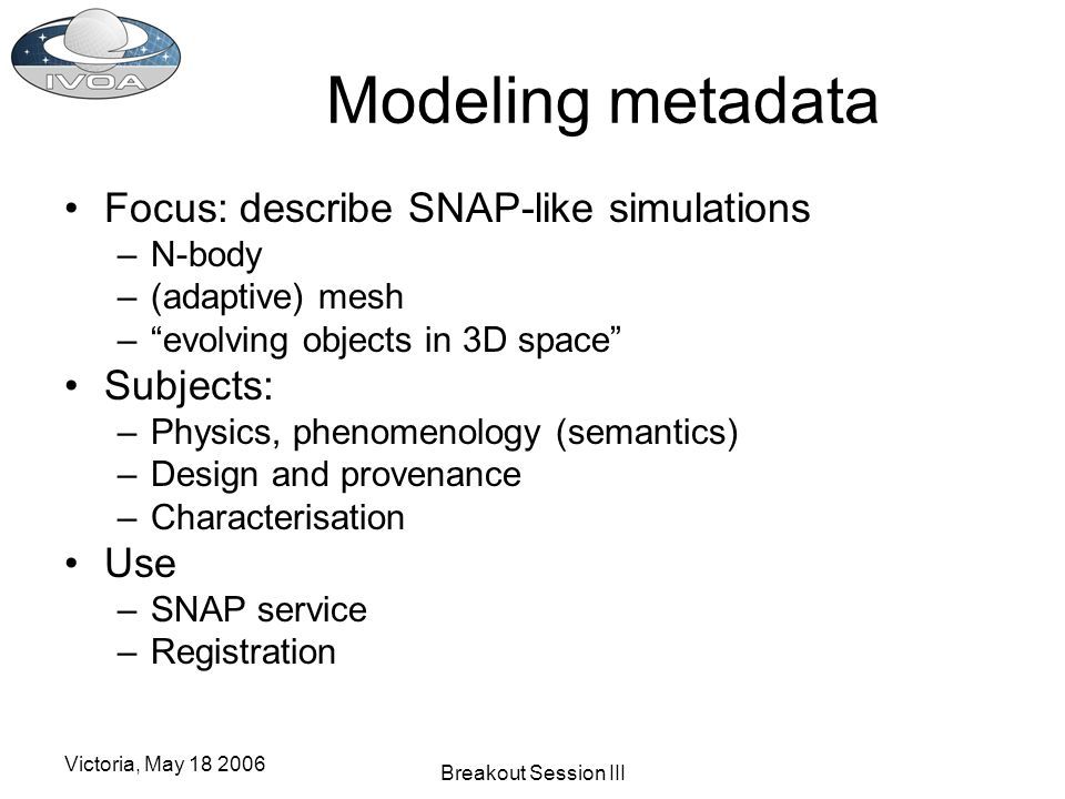 Victoria, May 18 2006 Breakout Session III Modeling metadata Focus: describe SNAP-like simulations –N-body –(adaptive) mesh –evolving objects in 3D space Subjects: –Physics, phenomenology (semantics) –Design and provenance –Characterisation Use –SNAP service –Registration