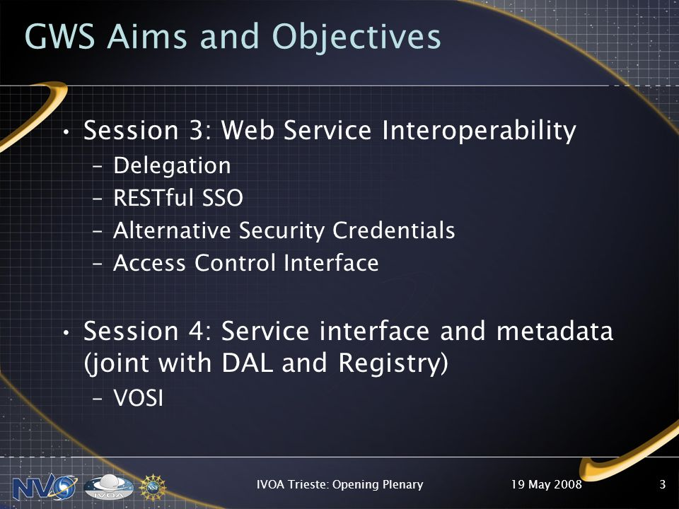 GWS Aims and Objectives Session 3: Web Service Interoperability –Delegation –RESTful SSO –Alternative Security Credentials –Access Control Interface Session 4: Service interface and metadata (joint with DAL and Registry) –VOSI 19 May 2008IVOA Trieste: Opening Plenary3
