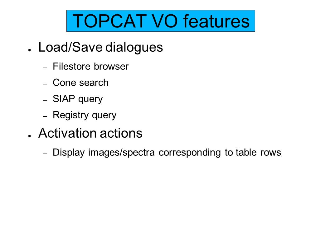 TOPCAT VO features Load/Save dialogues – Filestore browser – Cone search – SIAP query – Registry query Activation actions – Display images/spectra corresponding to table rows