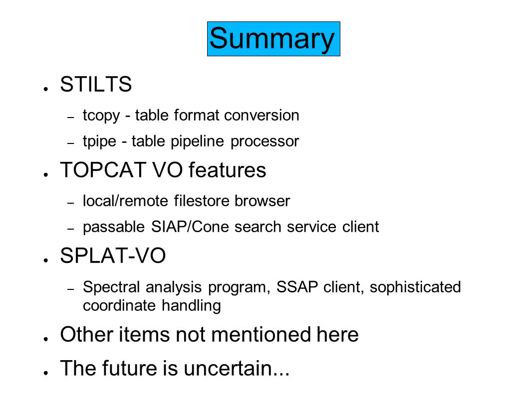 Summary STILTS – tcopy - table format conversion – tpipe - table pipeline processor TOPCAT VO features – local/remote filestore browser – passable SIAP/Cone search service client SPLAT-VO – Spectral analysis program, SSAP client, sophisticated coordinate handling Other items not mentioned here The future is uncertain...