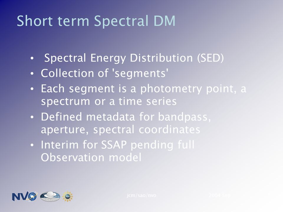 2004 Sepjcm/sao/nvo1 Short term Spectral DM Spectral Energy Distribution (SED) Collection of segments Each segment is a photometry point, a spectrum or a time series Defined metadata for bandpass, aperture, spectral coordinates Interim for SSAP pending full Observation model