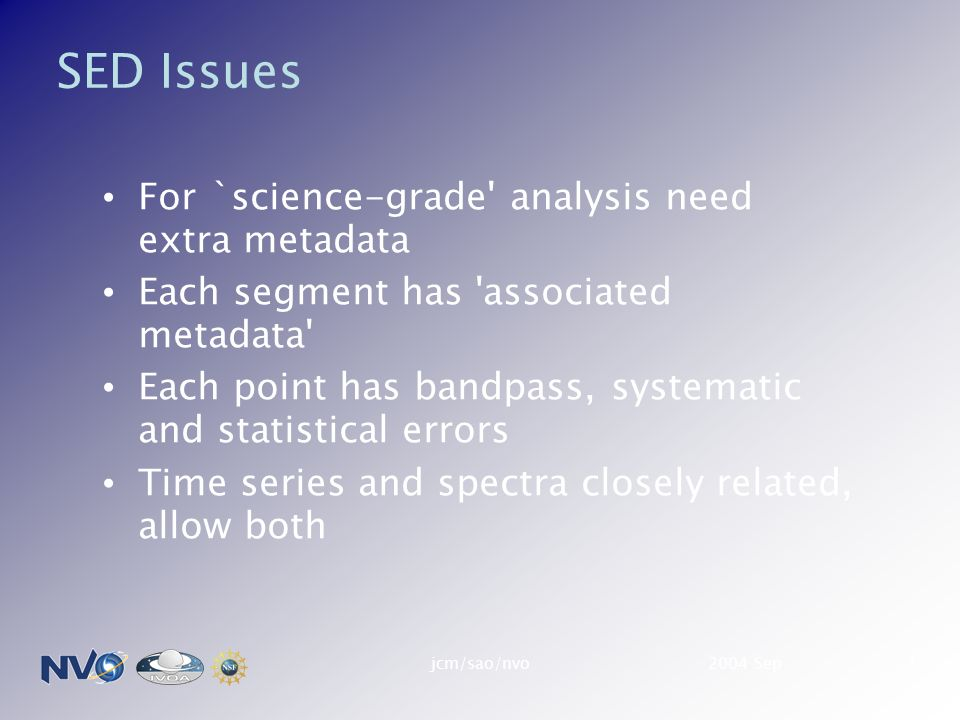 2004 Sepjcm/sao/nvo1 SED Issues For `science-grade analysis need extra metadata Each segment has associated metadata Each point has bandpass, systematic and statistical errors Time series and spectra closely related, allow both
