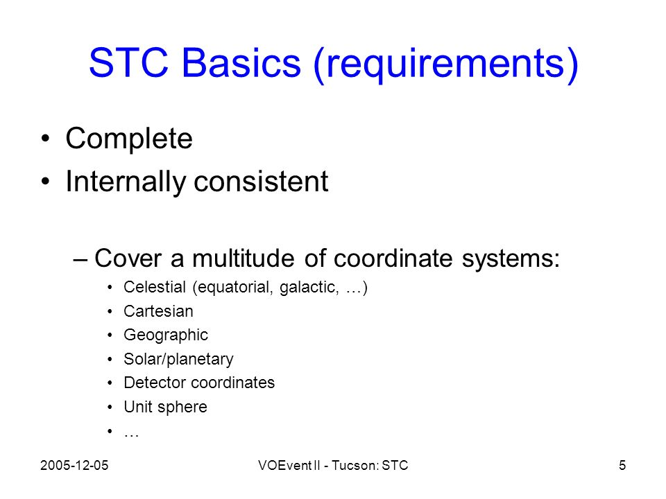 2005-12-05VOEvent II - Tucson: STC5 STC Basics (requirements) Complete Internally consistent –Cover a multitude of coordinate systems: Celestial (equatorial, galactic, …) Cartesian Geographic Solar/planetary Detector coordinates Unit sphere …