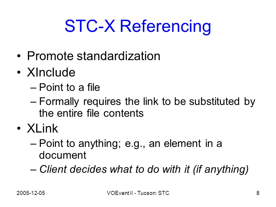 2005-12-05VOEvent II - Tucson: STC8 STC-X Referencing Promote standardization XInclude –Point to a file –Formally requires the link to be substituted by the entire file contents XLink –Point to anything; e.g., an element in a document –Client decides what to do with it (if anything)