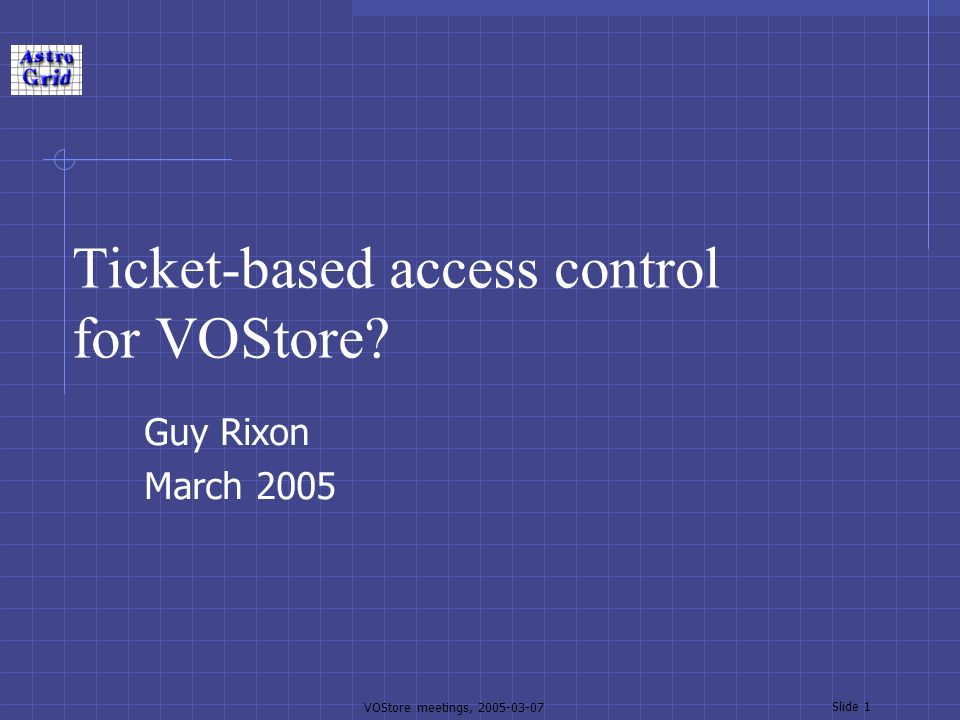 VOStore meetings, 2005-03-07 Slide 1 Ticket-based access control for VOStore Guy Rixon March 2005