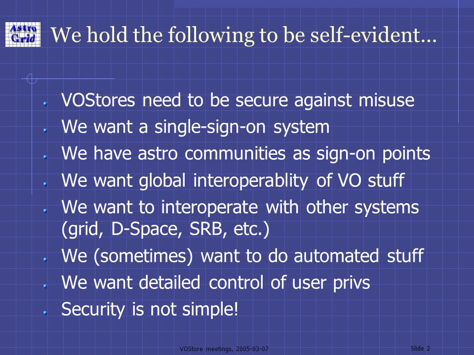VOStore meetings, 2005-03-07 Slide 2 We hold the following to be self-evident… VOStores need to be secure against misuse We want a single-sign-on system We have astro communities as sign-on points We want global interoperablity of VO stuff We want to interoperate with other systems (grid, D-Space, SRB, etc.) We (sometimes) want to do automated stuff We want detailed control of user privs Security is not simple!