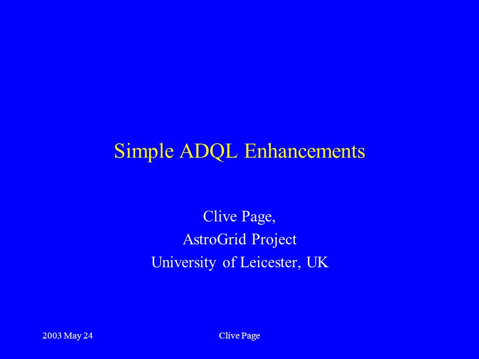 2003 May 24Clive Page Simple ADQL Enhancements Clive Page, AstroGrid Project University of Leicester, UK