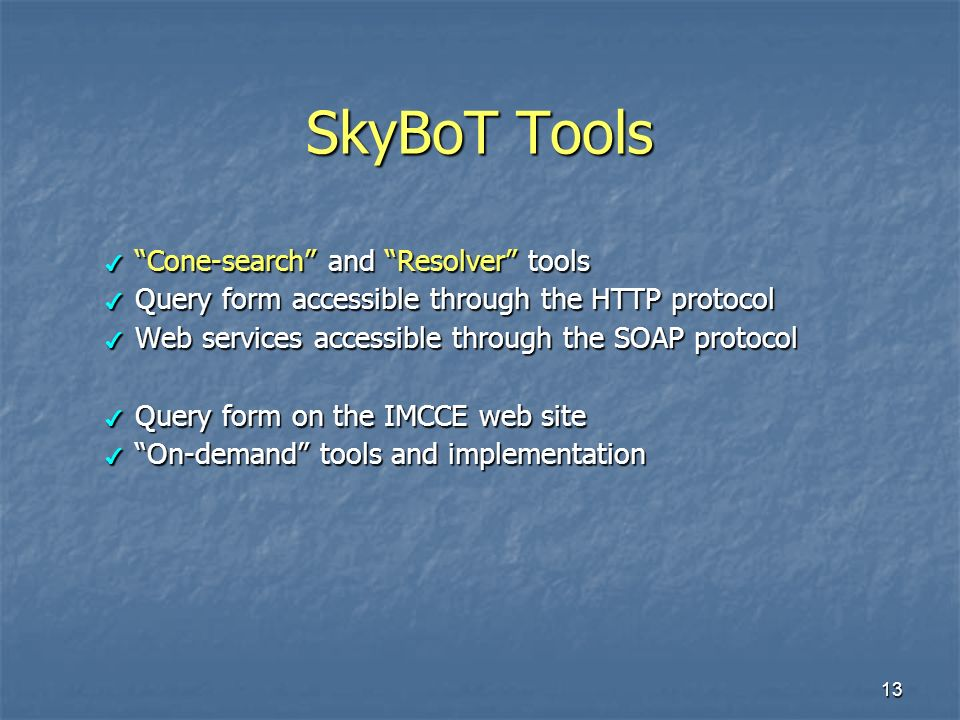 13 SkyBoT Tools Cone-search and Resolver tools Cone-search and Resolver tools Query form accessible through the HTTP protocol Query form accessible through the HTTP protocol Web services accessible through the SOAP protocol Web services accessible through the SOAP protocol Query form on the IMCCE web site Query form on the IMCCE web site On-demand tools and implementation On-demand tools and implementation