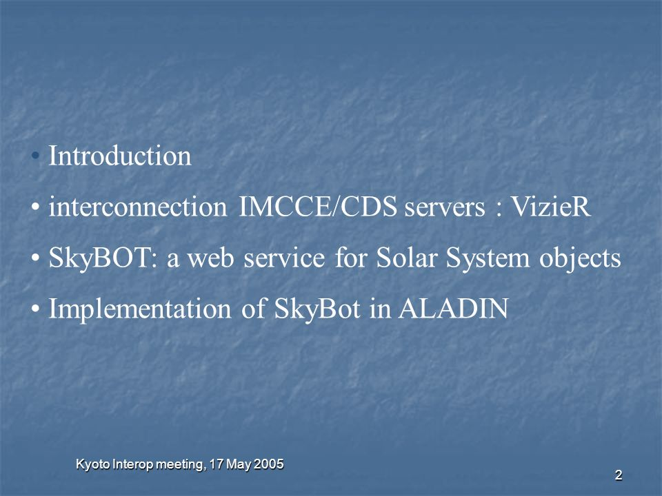 Kyoto Interop meeting, 17 May 2005 2 Introduction interconnection IMCCE/CDS servers : VizieR SkyBOT: a web service for Solar System objects Implementation of SkyBot in ALADIN