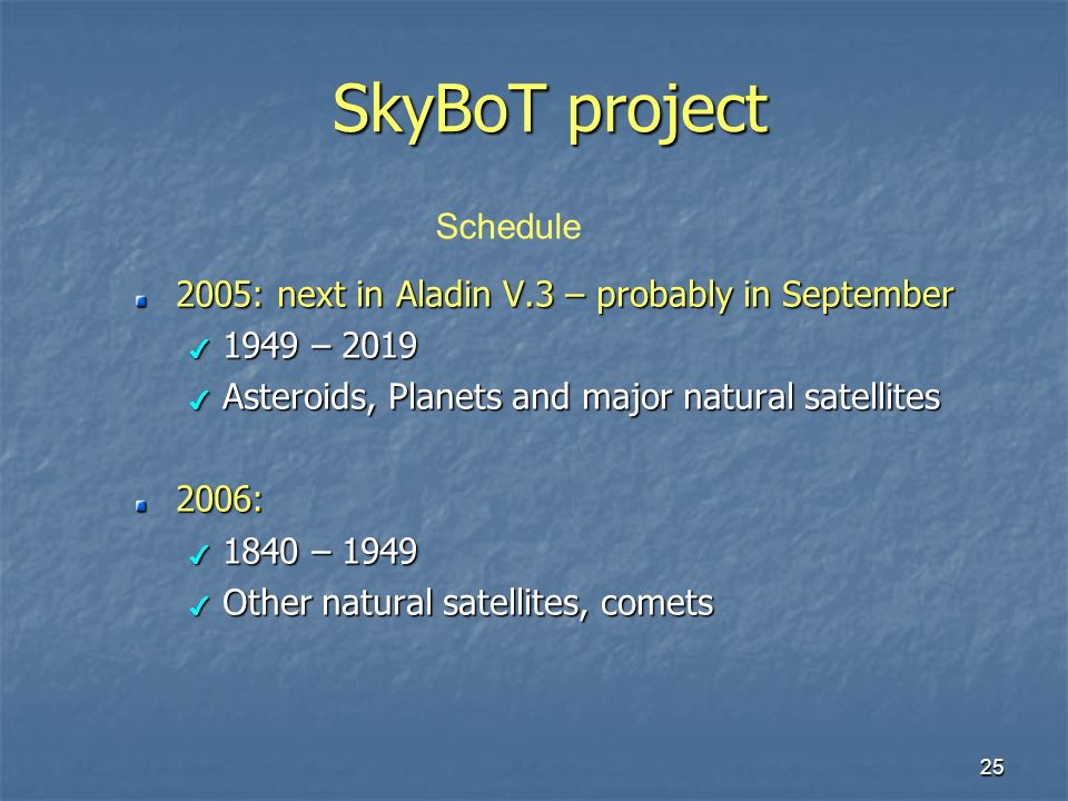 25 SkyBoT project 2005: next in Aladin V.3 – probably in September 1949 – 2019 1949 – 2019 Asteroids, Planets and major natural satellites Asteroids, Planets and major natural satellites2006: 1840 – 1949 1840 – 1949 Other natural satellites, comets Other natural satellites, comets Schedule