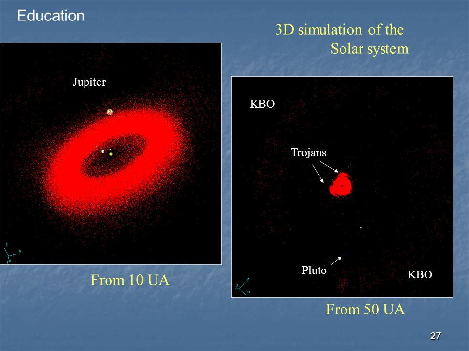 27 3D simulation of the Solar system From 10 UA From 50 UA Jupiter Pluto Trojans KBO Education