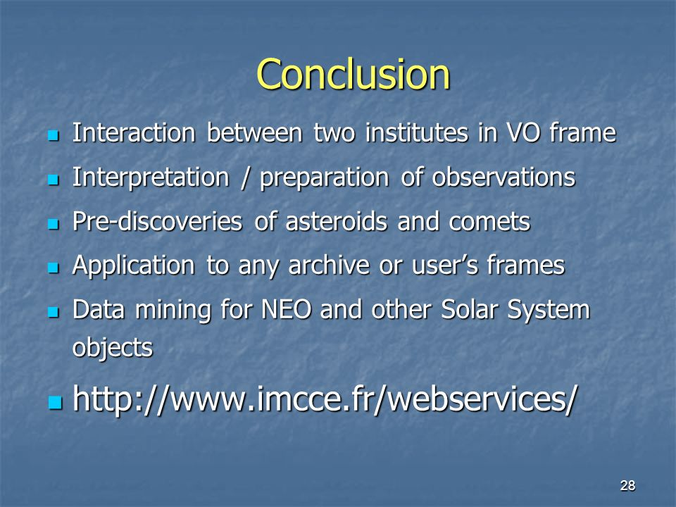 28 Conclusion Interaction between two institutes in VO frame Interaction between two institutes in VO frame Interpretation / preparation of observations Interpretation / preparation of observations Pre-discoveries of asteroids and comets Pre-discoveries of asteroids and comets Application to any archive or users frames Application to any archive or users frames Data mining for NEO and other Solar System objects Data mining for NEO and other Solar System objects http://www.imcce.fr/webservices/ http://www.imcce.fr/webservices/