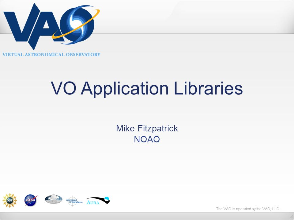 The VAO is operated by the VAO, LLC. VO Application Libraries Mike Fitzpatrick NOAO