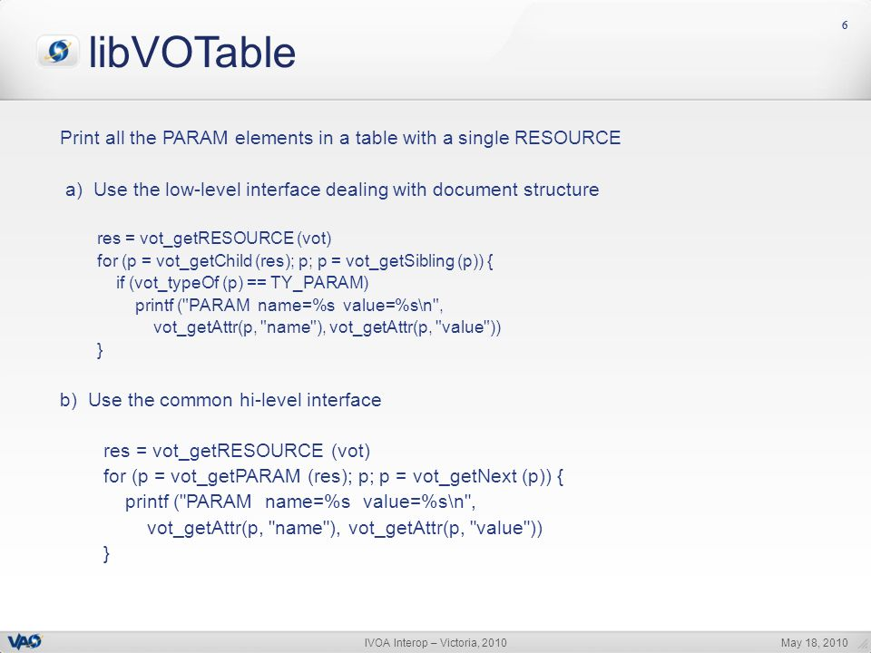 May 18, 2010IVOA Interop – Victoria, 2010 66 libVOTable Print all the PARAM elements in a table with a single RESOURCE a) Use the low-level interface dealing with document structure res = vot_getRESOURCE (vot) for (p = vot_getChild (res); p; p = vot_getSibling (p)) { if (vot_typeOf (p) == TY_PARAM) printf ( PARAM name=%s value=%s\n , vot_getAttr(p, name ), vot_getAttr(p, value )) } b) Use the common hi-level interface res = vot_getRESOURCE (vot) for (p = vot_getPARAM (res); p; p = vot_getNext (p)) { printf ( PARAM name=%s value=%s\n , vot_getAttr(p, name ), vot_getAttr(p, value )) }