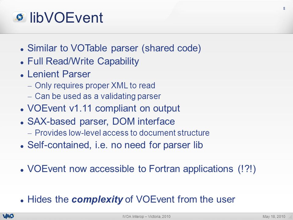 May 18, 2010IVOA Interop – Victoria, 2010 88 libVOEvent Similar to VOTable parser (shared code) Full Read/Write Capability Lenient Parser Only requires proper XML to read Can be used as a validating parser VOEvent v1.11 compliant on output SAX-based parser, DOM interface Provides low-level access to document structure Self-contained, i.e.