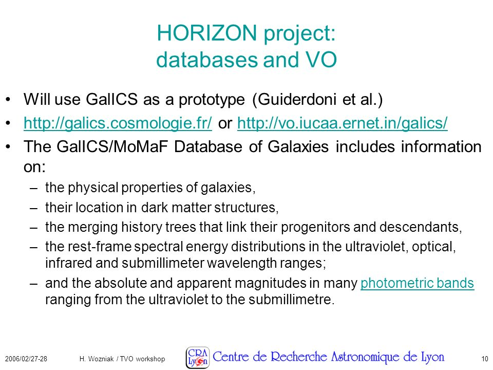 2006/02/27-28H. Wozniak / TVO workshop10 HORIZON project: databases and VO Will use GalICS as a prototype (Guiderdoni et al.) http://galics.cosmologie