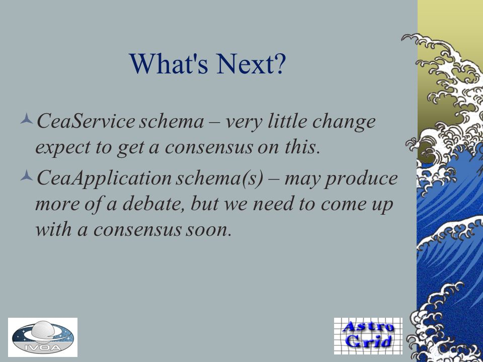 What s Next. CeaService schema – very little change expect to get a consensus on this.