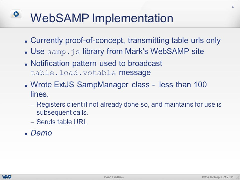 IVOA Interop, Oct 2011Dean Hinshaw WebSAMP Implementation 4 Currently proof-of-concept, transmitting table urls only Use samp.js library from Marks WebSAMP site Notification pattern used to broadcast table.load.votable message Wrote ExtJS SampManager class - less than 100 lines.
