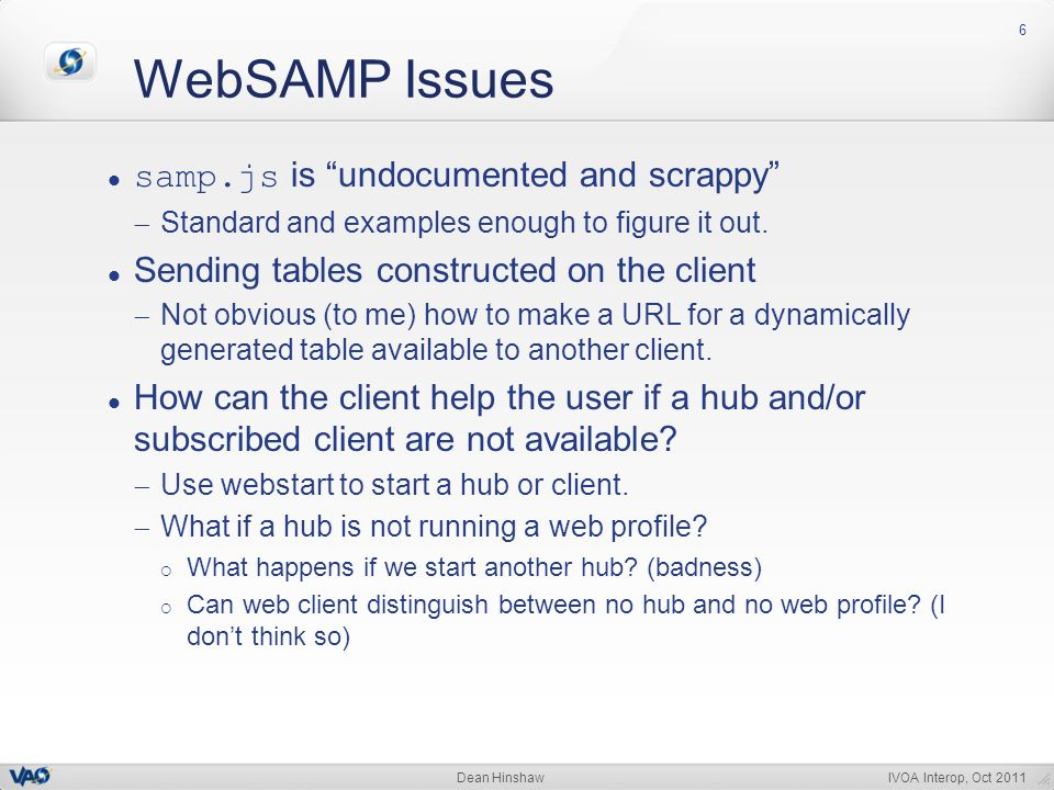 IVOA Interop, Oct 2011Dean Hinshaw WebSAMP Issues 6 samp.js is undocumented and scrappy Standard and examples enough to figure it out.