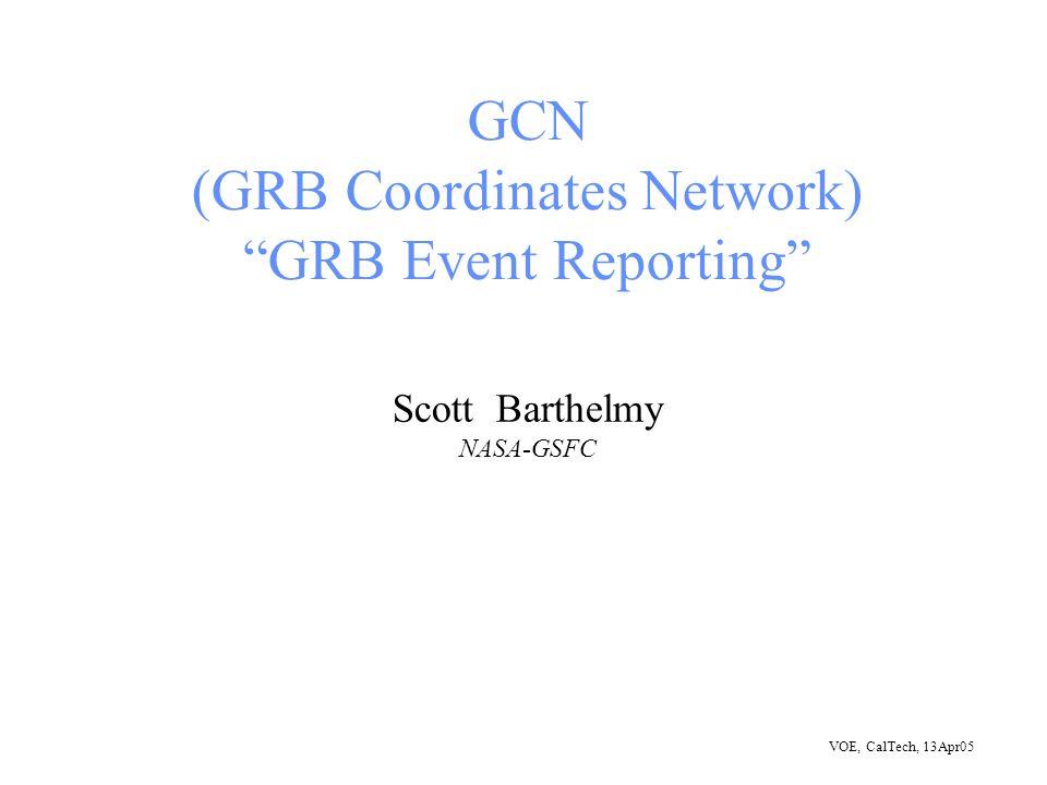 VOE, CalTech, 13Apr05 GCN (GRB Coordinates Network) GRB Event Reporting Scott Barthelmy NASA-GSFC
