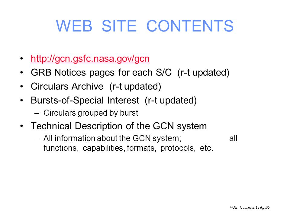 VOE, CalTech, 13Apr05 WEB SITE CONTENTS http://gcn.gsfc.nasa.gov/gcn GRB Notices pages for each S/C (r-t updated) Circulars Archive (r-t updated) Bursts-of-Special Interest (r-t updated) –Circulars grouped by burst Technical Description of the GCN system –All information about the GCN system; all functions, capabilities, formats, protocols, etc.