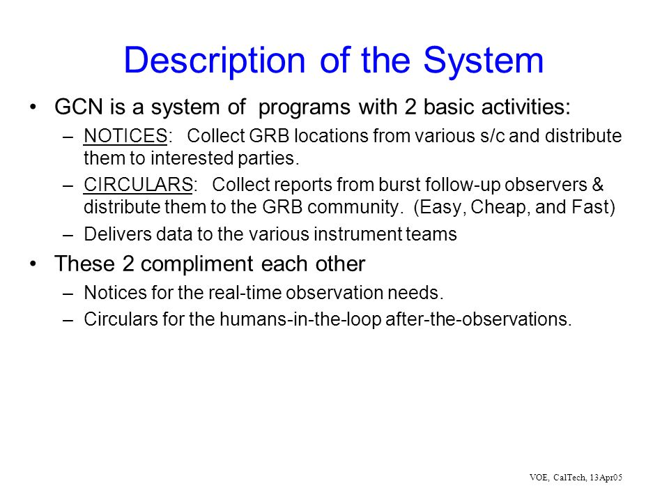 VOE, CalTech, 13Apr05 Description of the System GCN is a system of programs with 2 basic activities: –NOTICES: Collect GRB locations from various s/c and distribute them to interested parties.