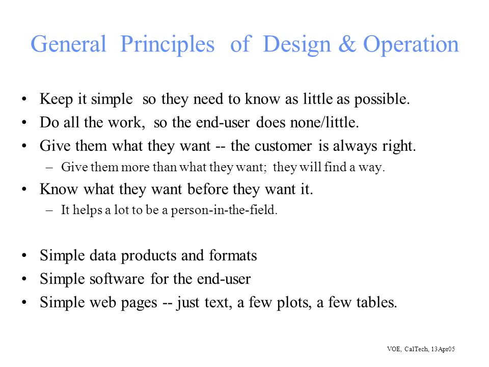 VOE, CalTech, 13Apr05 General Principles of Design & Operation Keep it simple so they need to know as little as possible.