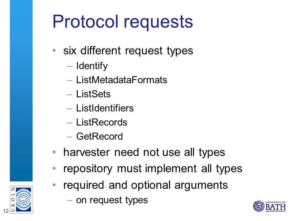 12 Protocol requests six different request types –Identify –ListMetadataFormats –ListSets –ListIdentifiers –ListRecords –GetRecord harvester need not use all types repository must implement all types required and optional arguments –on request types