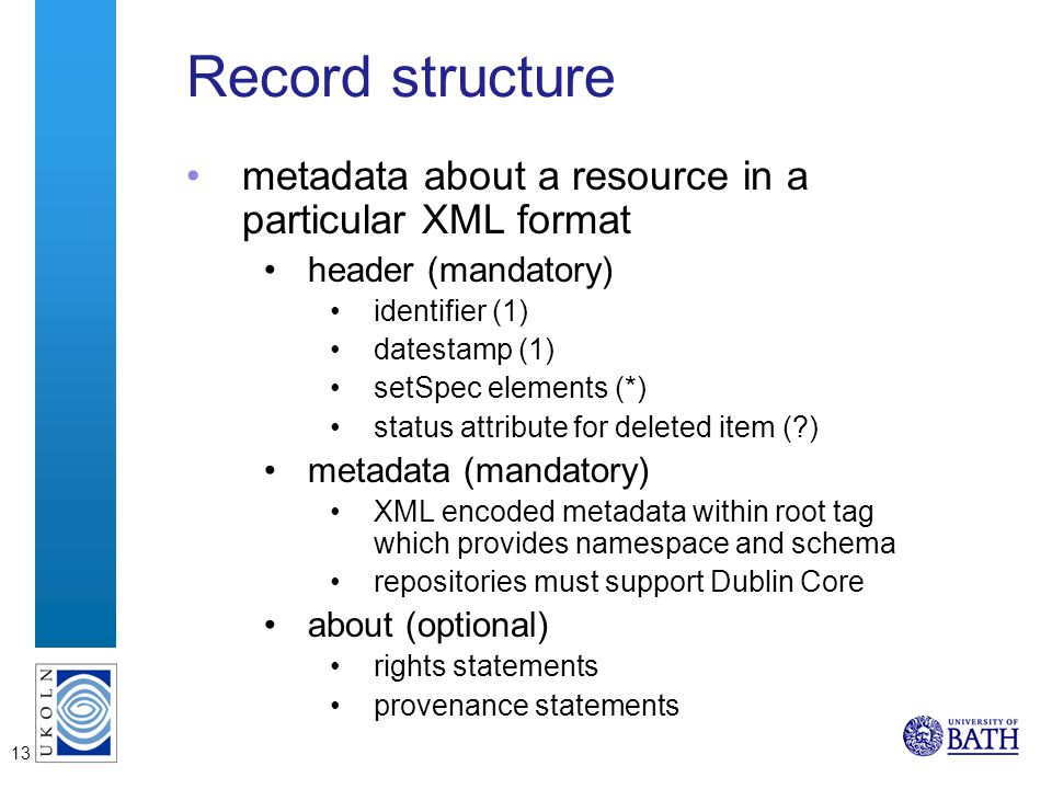 13 Record structure metadata about a resource in a particular XML format header (mandatory) identifier (1) datestamp (1) setSpec elements (*) status attribute for deleted item (?) metadata (mandatory) XML encoded metadata within root tag which provides namespace and schema repositories must support Dublin Core about (optional) rights statements provenance statements