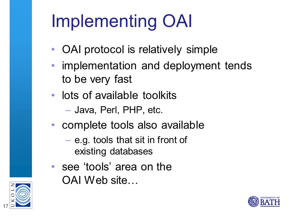 17 Implementing OAI OAI protocol is relatively simple implementation and deployment tends to be very fast lots of available toolkits –Java, Perl, PHP, etc.