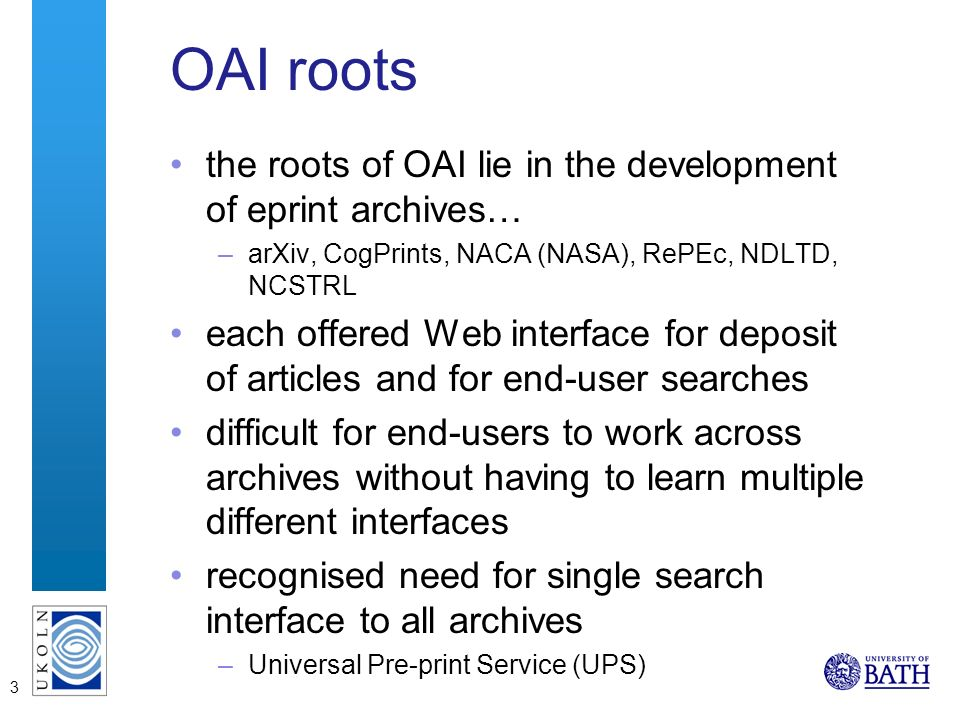 3 OAI roots the roots of OAI lie in the development of eprint archives… –arXiv, CogPrints, NACA (NASA), RePEc, NDLTD, NCSTRL each offered Web interface for deposit of articles and for end-user searches difficult for end-users to work across archives without having to learn multiple different interfaces recognised need for single search interface to all archives –Universal Pre-print Service (UPS)