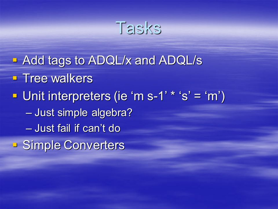 Tasks Add tags to ADQL/x and ADQL/s Add tags to ADQL/x and ADQL/s Tree walkers Tree walkers Unit interpreters (ie m s-1 * s = m) Unit interpreters (ie m s-1 * s = m) –Just simple algebra.