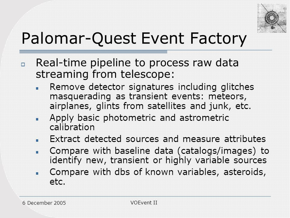 VOEvent II 6 December 2005 Palomar-Quest Event Factory Real-time pipeline to process raw data streaming from telescope: Remove detector signatures including glitches masquerading as transient events: meteors, airplanes, glints from satellites and junk, etc.